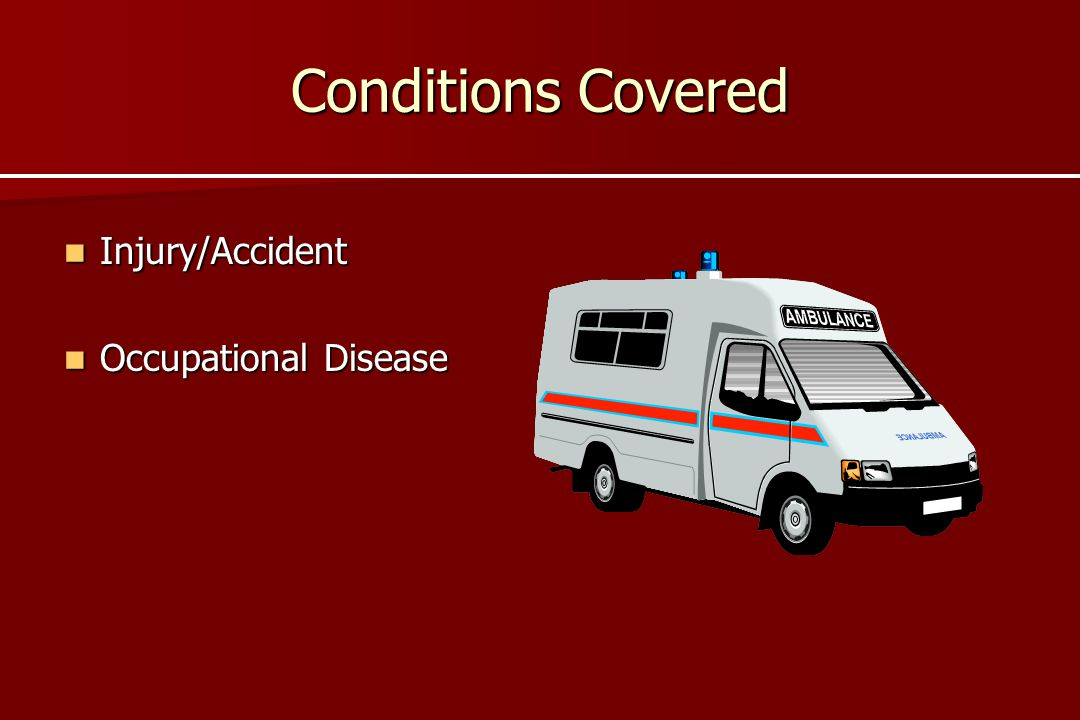 Conditions Covered Injury/Accident Occupational Disease