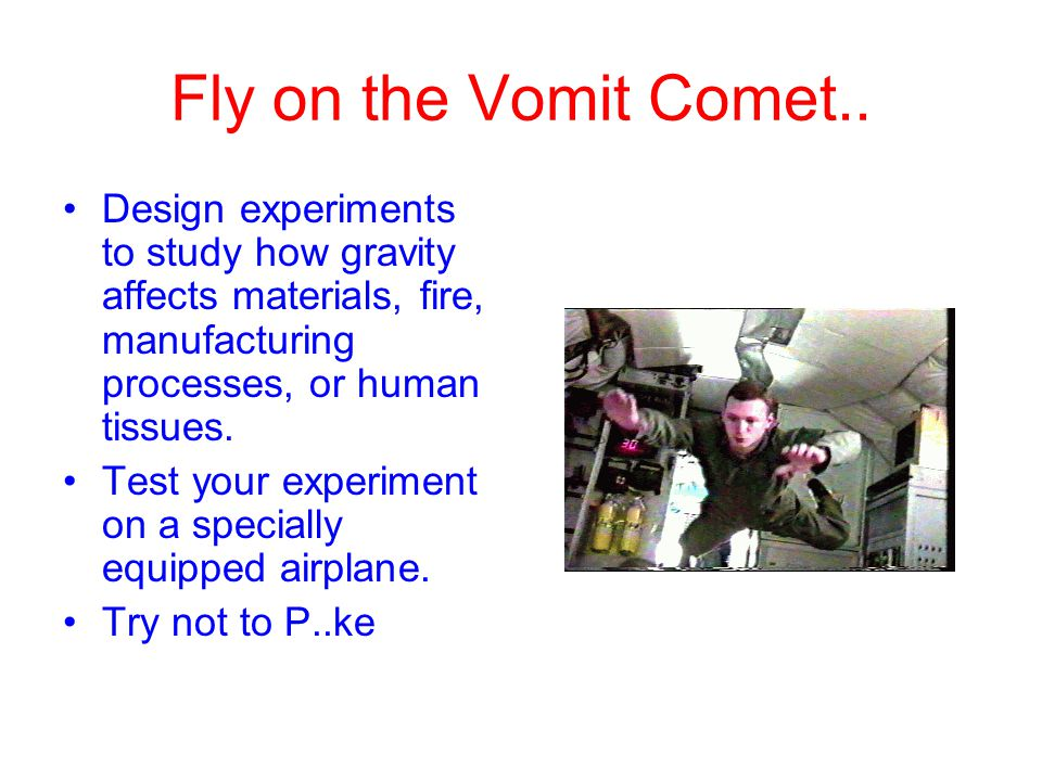Fly on the Vomit Comet.. Design experiments to study how gravity affects materials, fire, manufacturing processes, or human tissues.