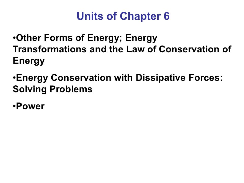 Units of Chapter 6 Other Forms of Energy; Energy Transformations and the Law of Conservation of Energy.
