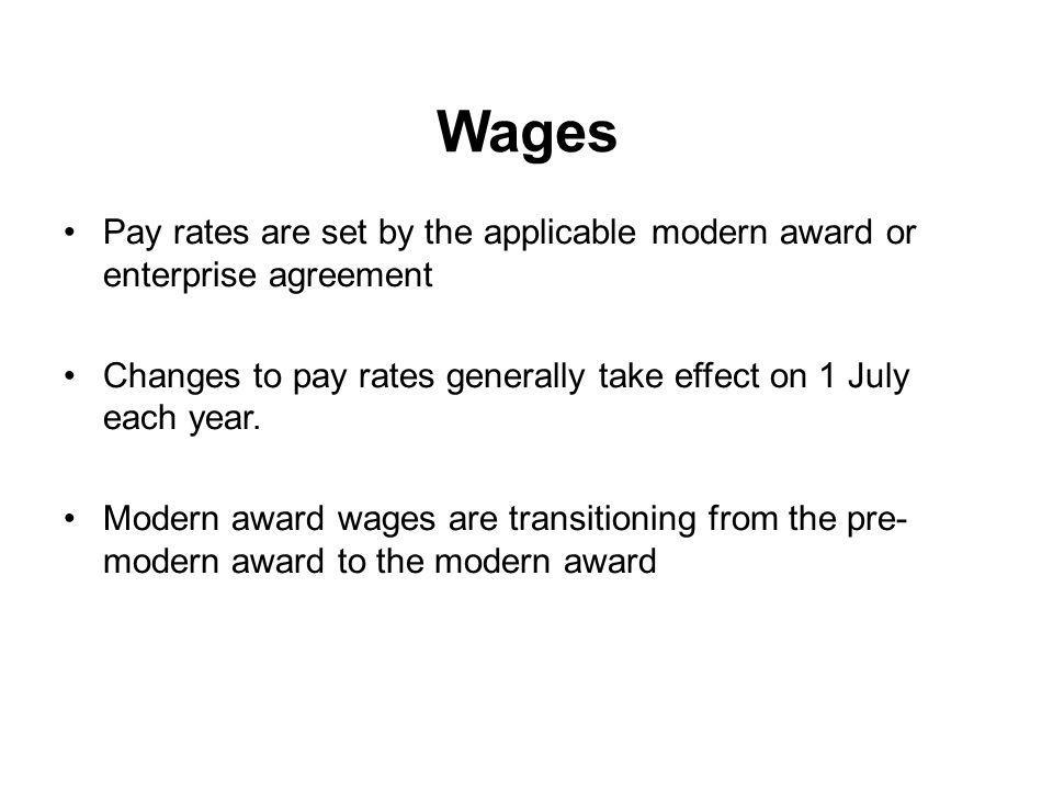 Wages Pay rates are set by the applicable modern award or enterprise agreement. Changes to pay rates generally take effect on 1 July each year.