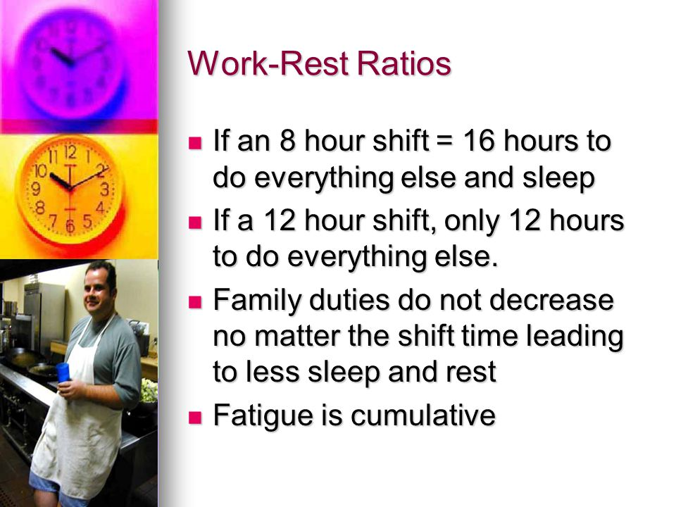 Work-Rest Ratios If an 8 hour shift = 16 hours to do everything else and sleep. If a 12 hour shift, only 12 hours to do everything else.