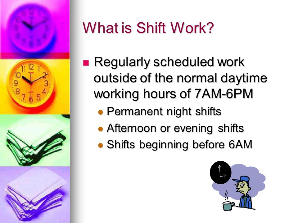 What is Shift Work Regularly scheduled work outside of the normal daytime working hours of 7AM-6PM.