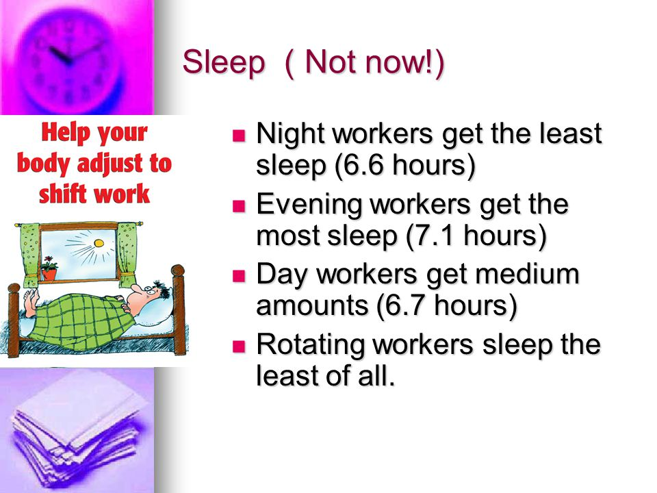 Sleep ( Not now!) Night workers get the least sleep (6.6 hours)