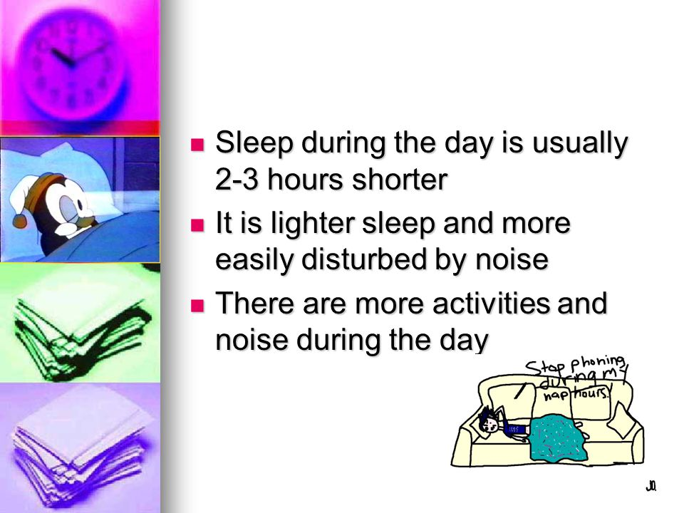 Sleep during the day is usually 2-3 hours shorter
