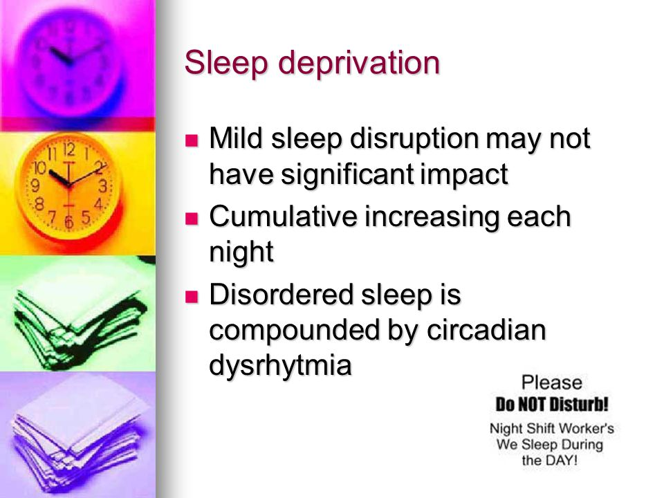 Sleep deprivation Mild sleep disruption may not have significant impact. Cumulative increasing each night.