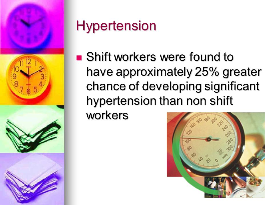 Hypertension Shift workers were found to have approximately 25% greater chance of developing significant hypertension than non shift workers.