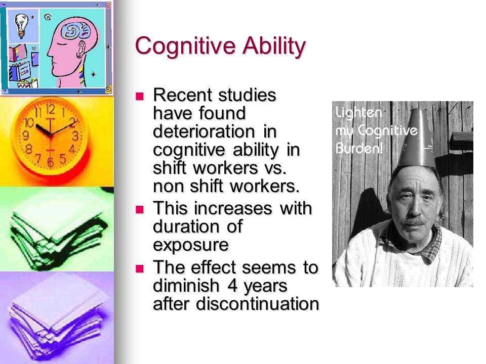 Cognitive Ability Recent studies have found deterioration in cognitive ability in shift workers vs. non shift workers.