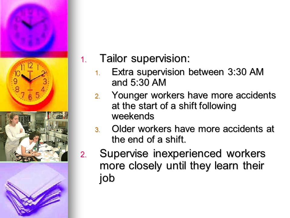 Tailor supervision: Extra supervision between 3:30 AM and 5:30 AM. Younger workers have more accidents at the start of a shift following weekends.