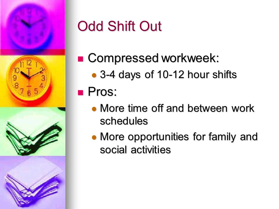 Odd Shift Out Compressed workweek: Pros: 3-4 days of 10-12 hour shifts