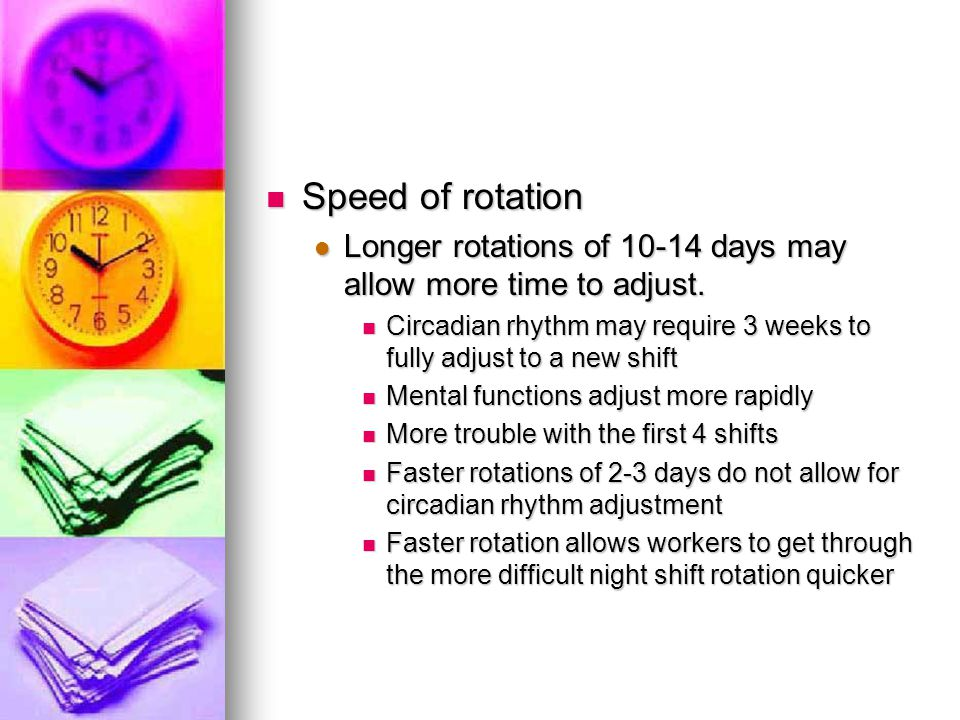 Speed of rotation Longer rotations of 10-14 days may allow more time to adjust. Circadian rhythm may require 3 weeks to fully adjust to a new shift.