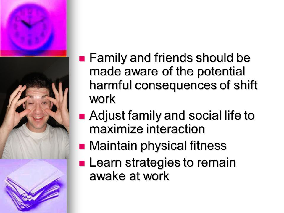 Family and friends should be made aware of the potential harmful consequences of shift work