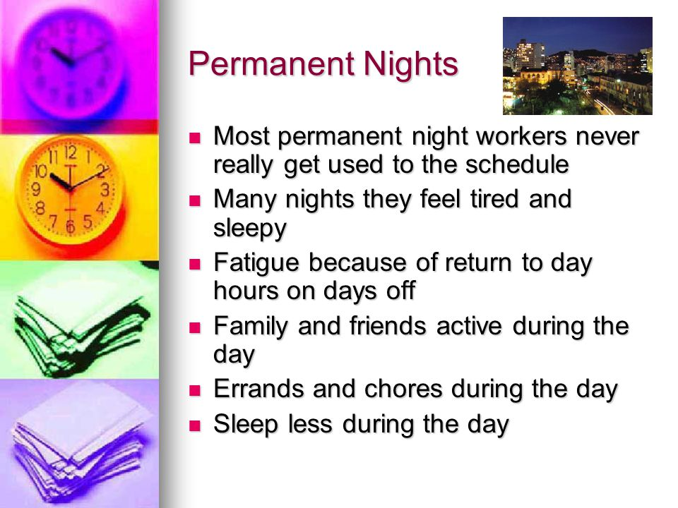 Permanent Nights Most permanent night workers never really get used to the schedule. Many nights they feel tired and sleepy.
