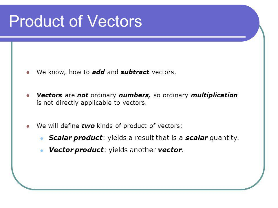 Product of Vectors We know, how to add and subtract vectors.