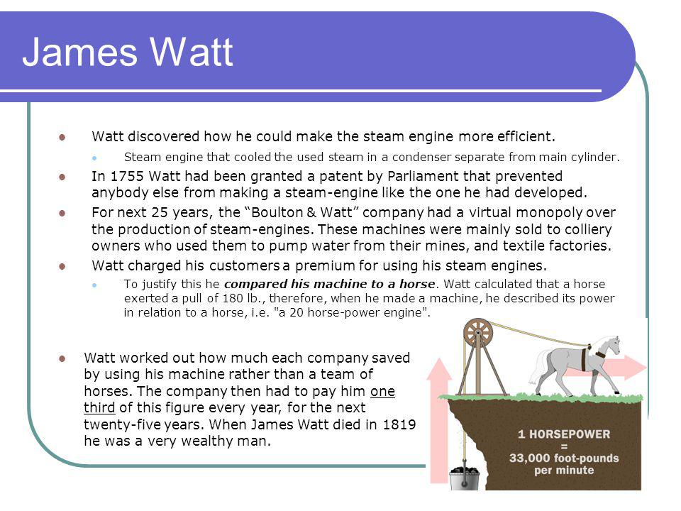 James Watt Watt discovered how he could make the steam engine more efficient.
