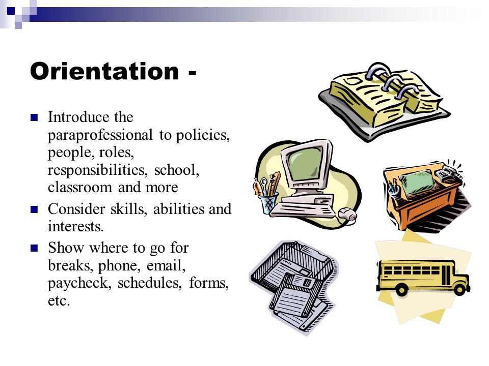 Orientation - Introduce the paraprofessional to policies, people, roles, responsibilities, school, classroom and more.