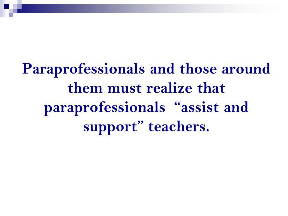 Paraprofessionals and those around them must realize that paraprofessionals assist and support teachers.
