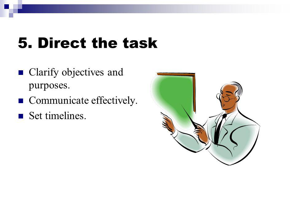 5. Direct the task Clarify objectives and purposes.