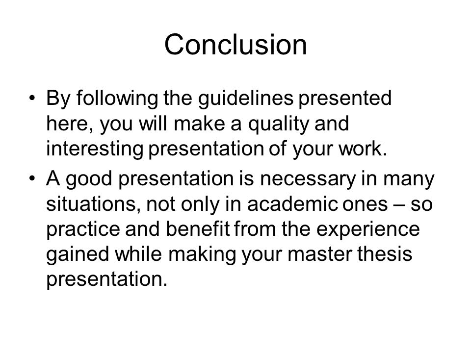Conclusion By following the guidelines presented here, you will make a quality and interesting presentation of your work.