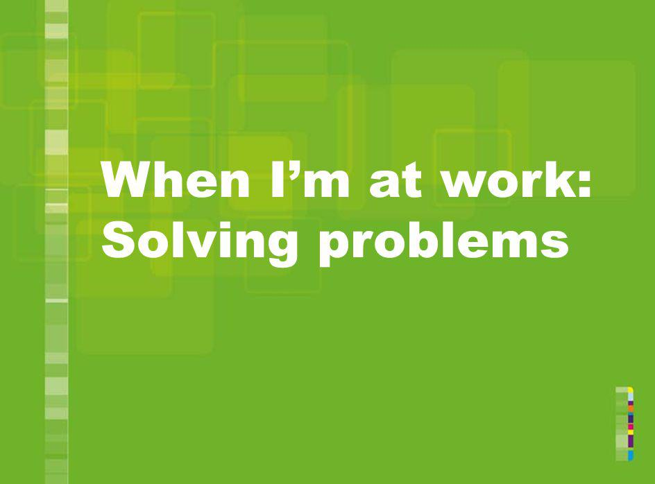 When I'm at work: Solving problems