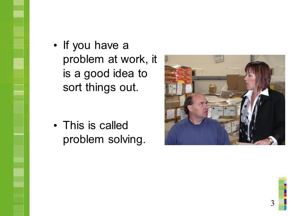 If you have a problem at work, it is a good idea to sort things out.