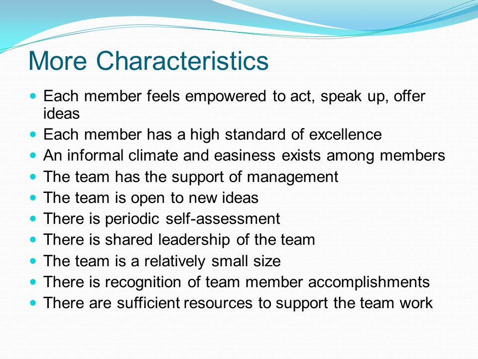 More Characteristics Each member feels empowered to act, speak up, offer ideas. Each member has a high standard of excellence.