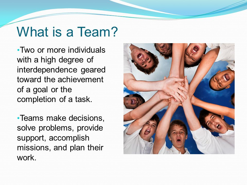 What is a Team Two or more individuals with a high degree of interdependence geared toward the achievement of a goal or the completion of a task.