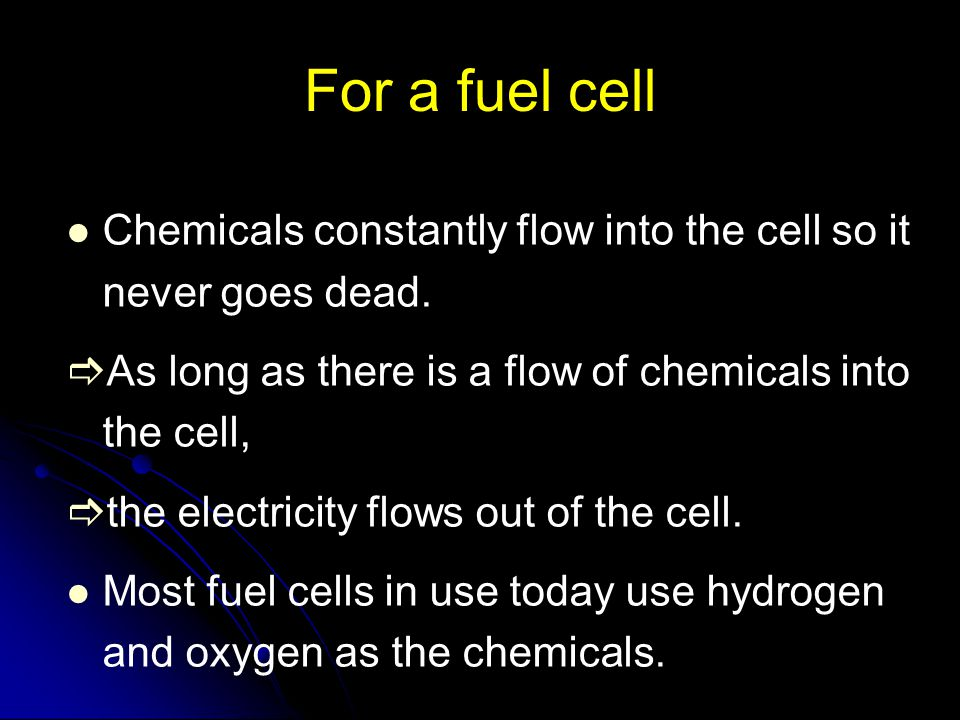For a fuel cell Chemicals constantly flow into the cell so it never goes dead. As long as there is a flow of chemicals into the cell,
