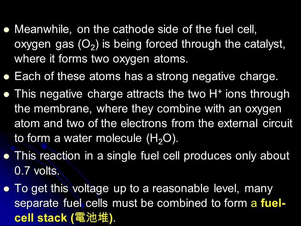 Meanwhile, on the cathode side of the fuel cell, oxygen gas (O2) is being forced through the catalyst, where it forms two oxygen atoms.