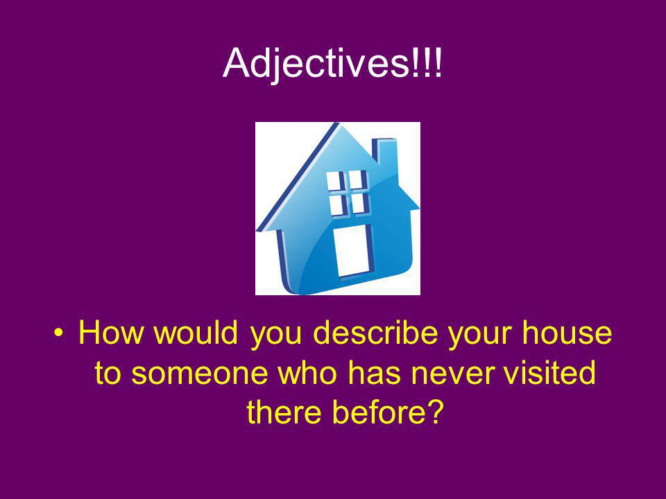 Adjectives!!! How would you describe your house to someone who has never visited there before