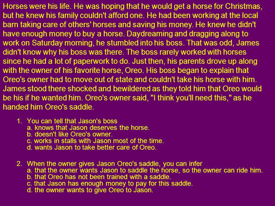 Horses were his life. He was hoping that he would get a horse for Christmas, but he knew his family couldn t afford one. He had been working at the local barn taking care of others horses and saving his money. He knew he didn t have enough money to buy a horse. Daydreaming and dragging along to work on Saturday morning, he stumbled into his boss. That was odd, James didn t know why his boss was there. The boss rarely worked with horses since he had a lot of paperwork to do. Just then, his parents drove up along with the owner of his favorite horse, Oreo. His boss began to explain that Oreo s owner had to move out of state and couldn t take his horse with him. James stood there shocked and bewildered as they told him that Oreo would be his if he wanted him. Oreo s owner said, I think you ll need this, as he handed him Oreo s saddle.