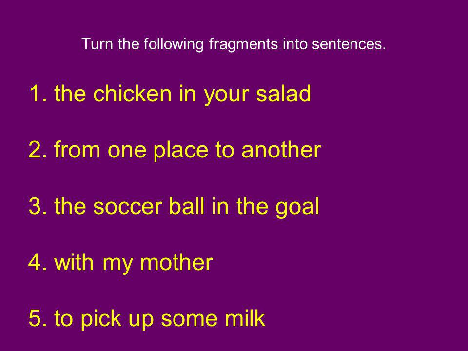 Turn the following fragments into sentences.