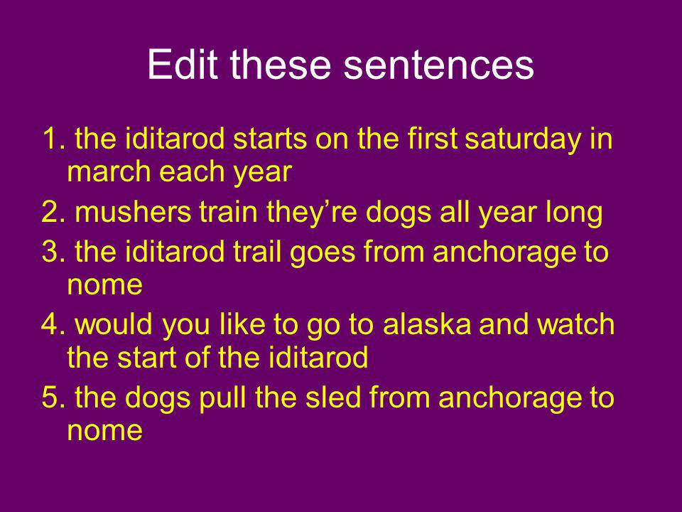 Edit these sentences 1. the iditarod starts on the first saturday in march each year. 2. mushers train they're dogs all year long.