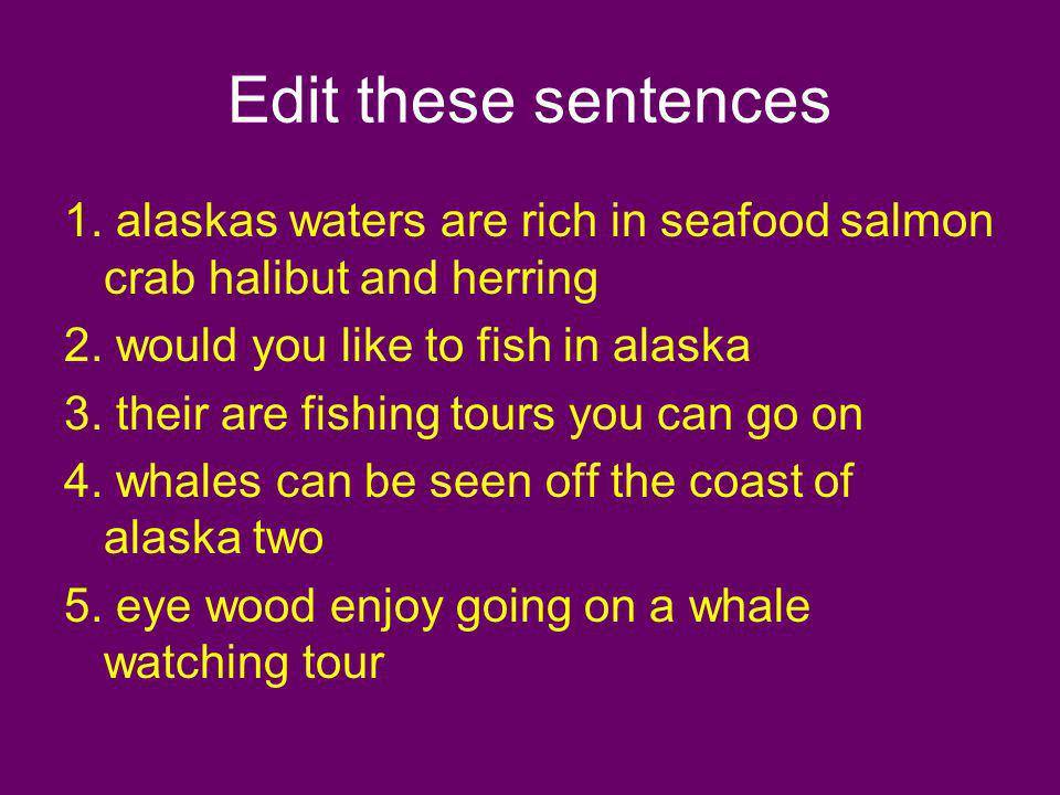 Edit these sentences 1. alaskas waters are rich in seafood salmon crab halibut and herring. 2. would you like to fish in alaska.
