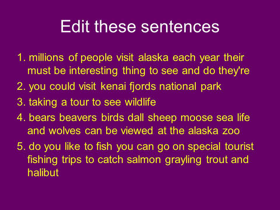 Edit these sentences 1. millions of people visit alaska each year their must be interesting thing to see and do they re.