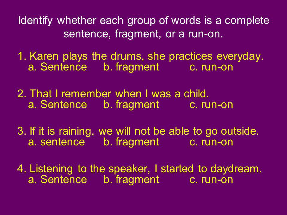 Identify whether each group of words is a complete sentence, fragment, or a run-on.