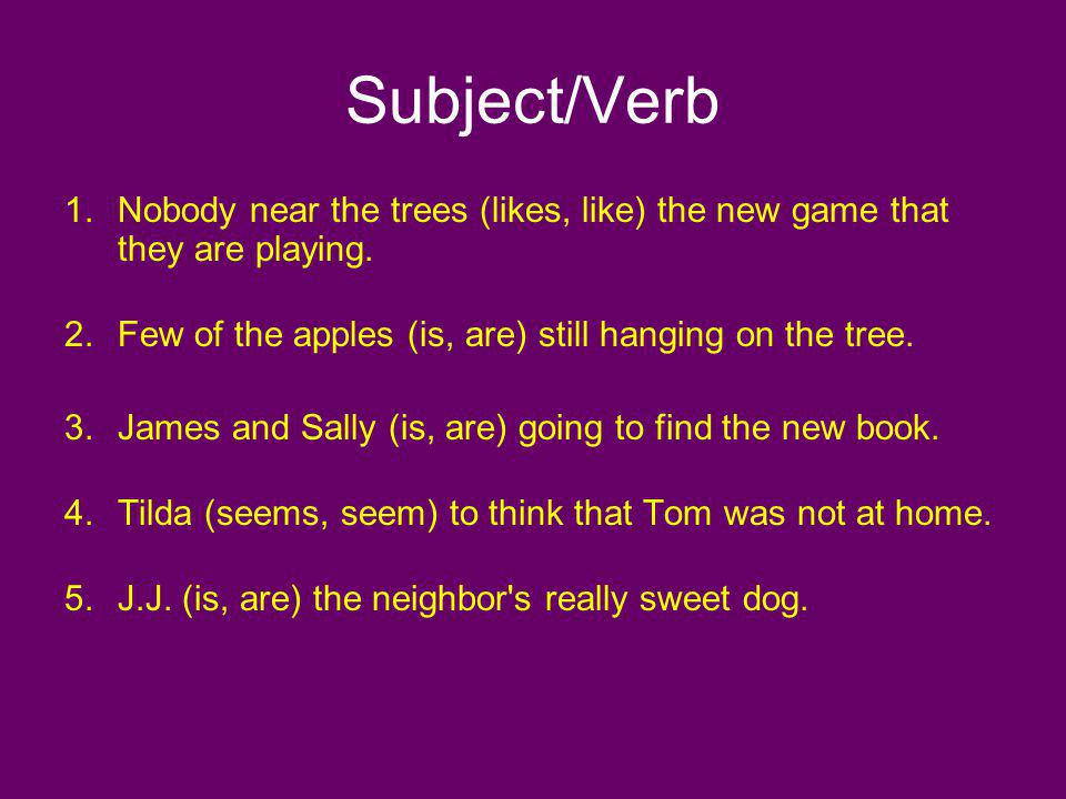 Subject/Verb Nobody near the trees (likes, like) the new game that they are playing. Few of the apples (is, are) still hanging on the tree.