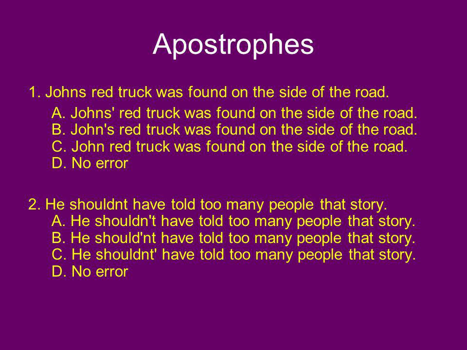 Apostrophes 1. Johns red truck was found on the side of the road.