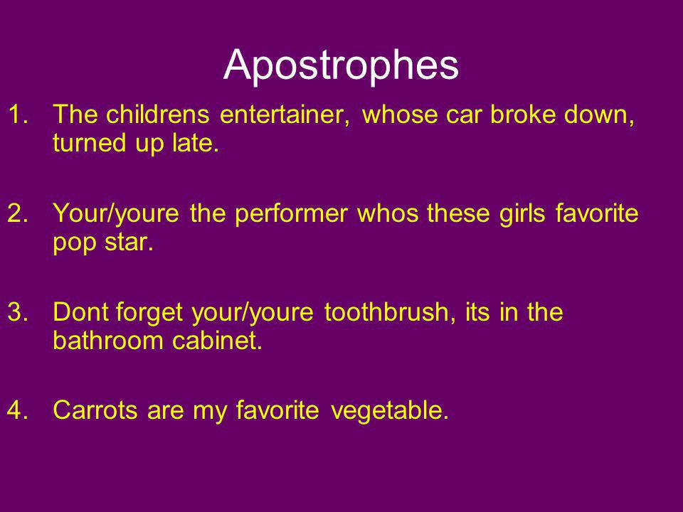 Apostrophes The childrens entertainer, whose car broke down, turned up late. Your/youre the performer whos these girls favorite pop star.