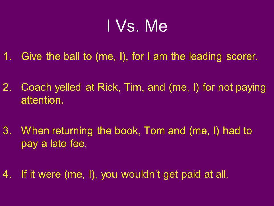I Vs. Me Give the ball to (me, I), for I am the leading scorer.