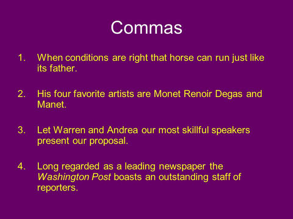 Commas When conditions are right that horse can run just like its father. His four favorite artists are Monet Renoir Degas and Manet.