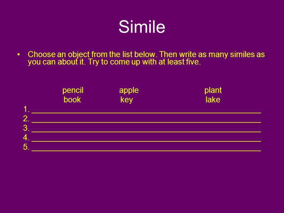 Simile Choose an object from the list below. Then write as many similes as you can about it. Try to come up with at least five.
