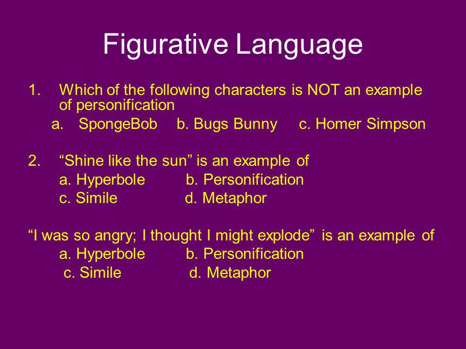Figurative Language Which of the following characters is NOT an example of personification. SpongeBob b. Bugs Bunny c. Homer Simpson.