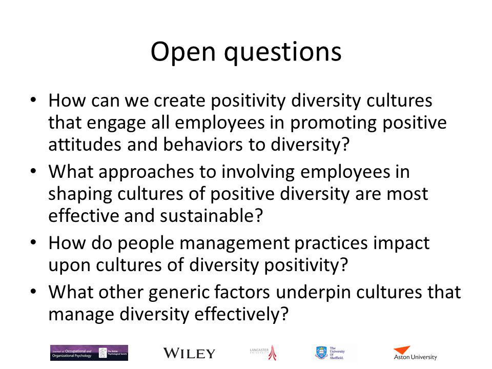 Open questions How can we create positivity diversity cultures that engage all employees in promoting positive attitudes and behaviors to diversity