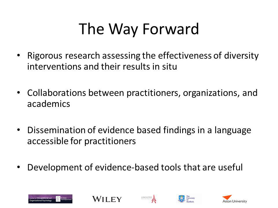 The Way Forward Rigorous research assessing the effectiveness of diversity interventions and their results in situ.