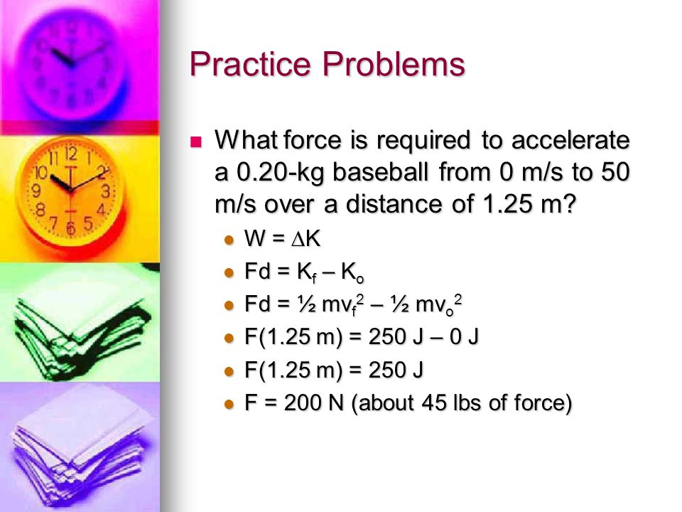 Practice Problems What force is required to accelerate a 0.20-kg baseball from 0 m/s to 50 m/s over a distance of 1.25 m