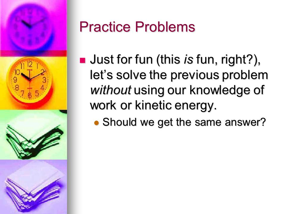 Practice Problems Just for fun (this is fun, right ), let's solve the previous problem without using our knowledge of work or kinetic energy.