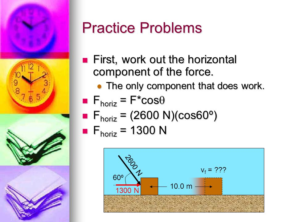 Practice Problems First, work out the horizontal component of the force. The only component that does work.