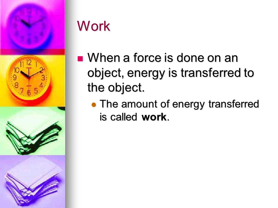 Work When a force is done on an object, energy is transferred to the object.