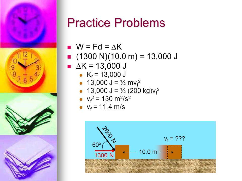 Practice Problems W = Fd = K (1300 N)(10.0 m) = 13,000 J