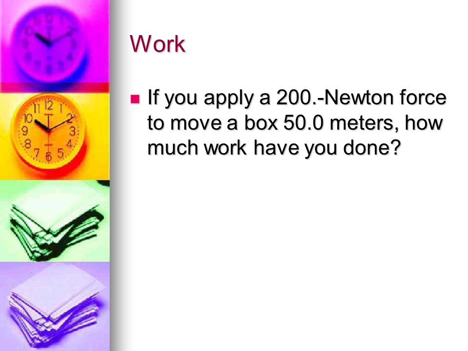 Work If you apply a 200.-Newton force to move a box 50.0 meters, how much work have you done